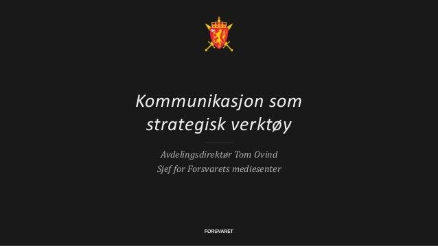 Kommunikasjon som strategisk verktøy Avdelingsdirektør Tom Ovind Sjef for Forsvarets mediesenter