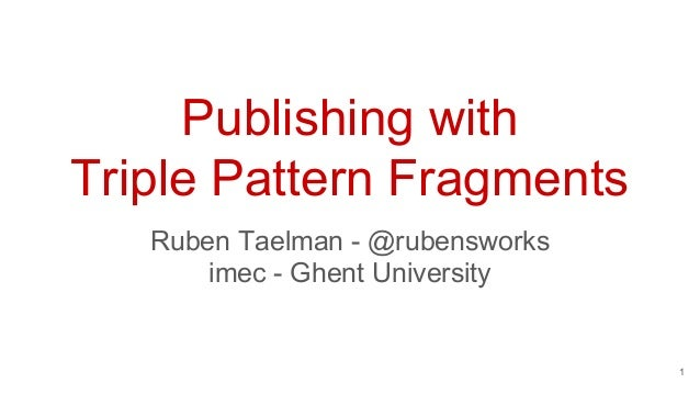 Publishing with Triple Pattern Fragments Ruben Taelman - @rubensworks imec - Ghent University 1