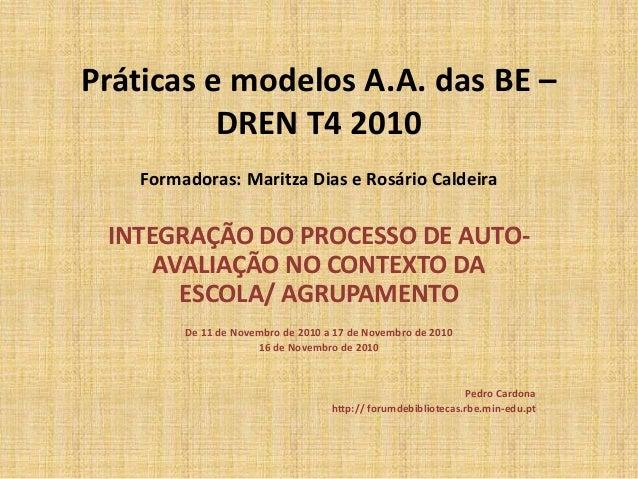 Práticas e modelos A.A. das BE – DREN T4 2010 Formadoras: Maritza Dias e Rosário Caldeira INTEGRAÇÃO DO PROCESSO DE AUTO- ...