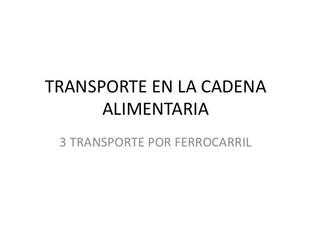 TRANSPORTE EN LA CADENA ALIMENTARIA 3 TRANSPORTE POR FERROCARRIL