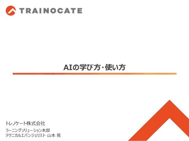 AIの学び方・使い方 トレノケート株式会社 ラーニングソリューション本部 テクニカルエバンジェリスト 山本 晃