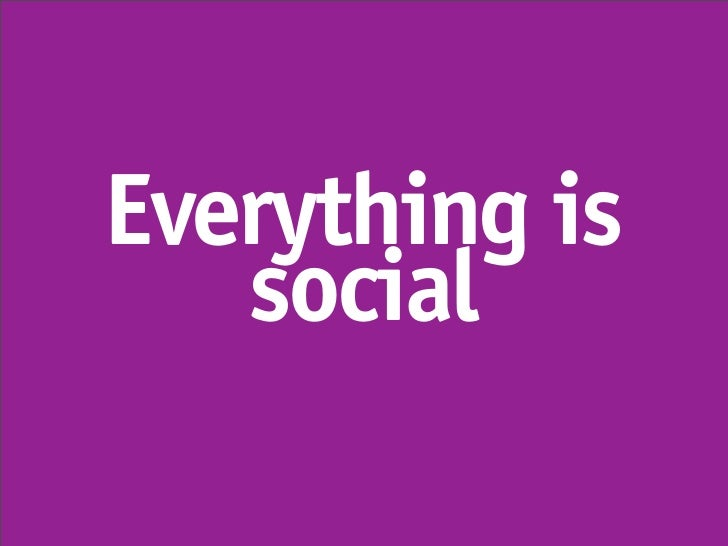 Everything is    social
