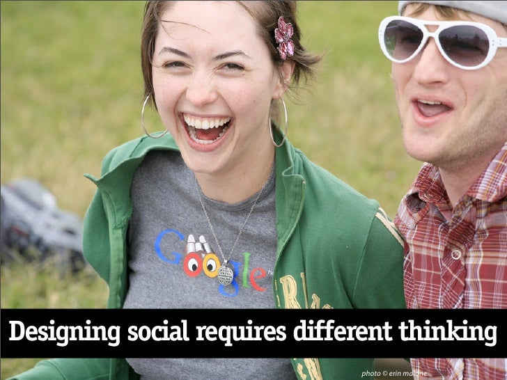 Designing social requires different thinking                                photo © erin malone