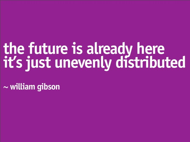 the future is already here it's just unevenly distributed ~ william gibson