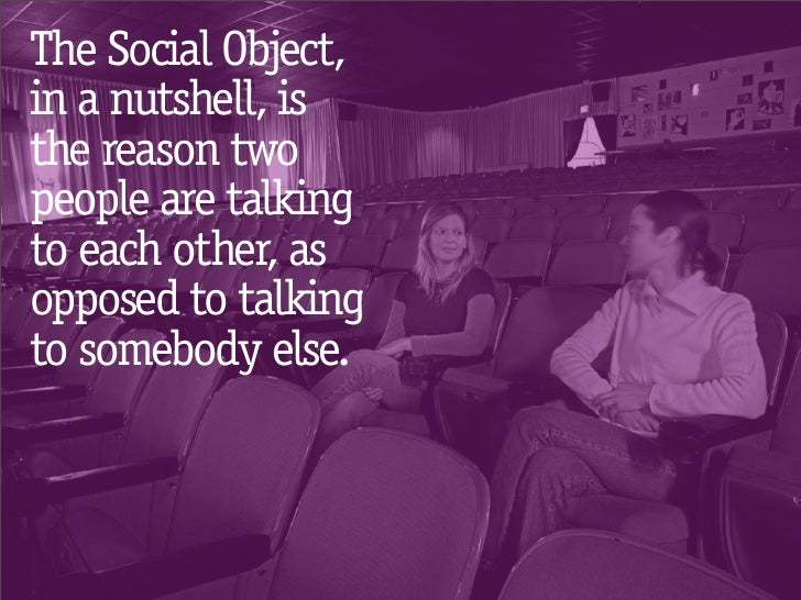 The Social Object, in a nutshell, is the reason two people are talking to each other, as opposed to talking to somebody el...