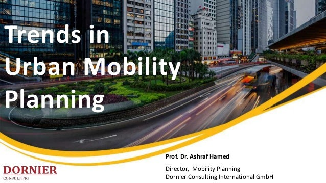 Trends in Urban Mobility Planning Prof. Dr. Ashraf Hamed Director, Mobility Planning Dornier Consulting International GmbH