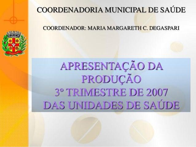 COORDENADORIA MUNICIPAL DE SAÚDE COORDENADOR: MARIA MARGARETH C. DEGASPARI   APRESENTAÇÃO DA       PRODUÇÃO  3º TRIMESTRE ...