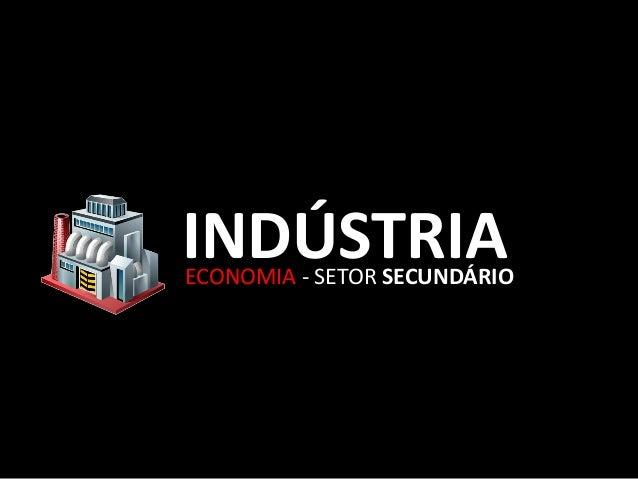 INDÚSTRIAECONOMIA - SETOR SECUNDÁRIO