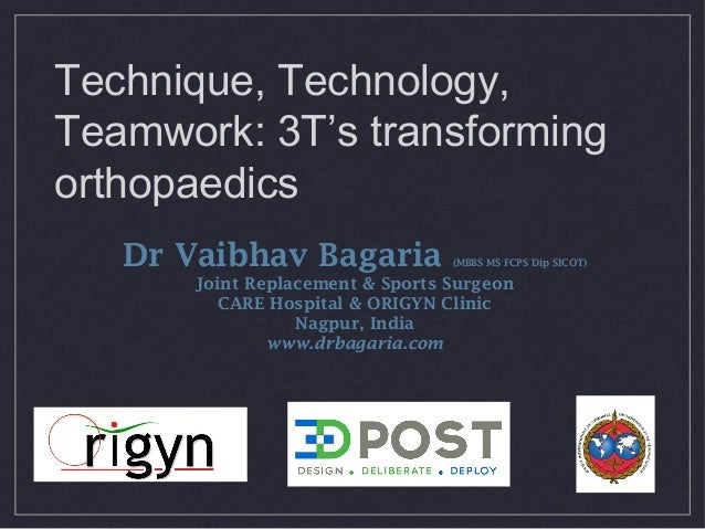 Technique, Technology, Teamwork: 3T's transforming orthopaedics Dr Vaibhav Bagaria (MBBS MS FCPS Dip SICOT) Joint Replacem...