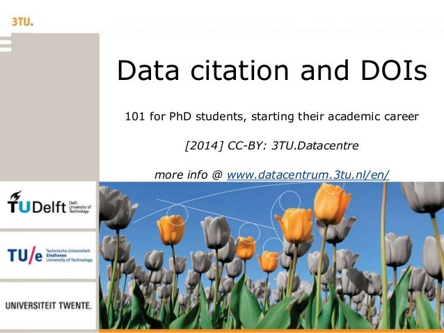 Data citation and DOIs 101 for PhD students, starting their academic career [2014] CC-BY: 3TU.Datacentre more info @ www.d...