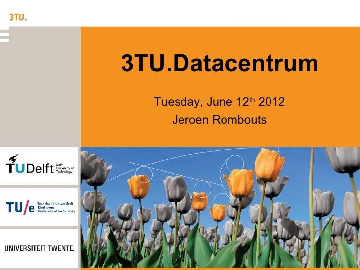 3TU.Datacentrum  Tuesday, June 12th 2012     Jeroen Rombouts