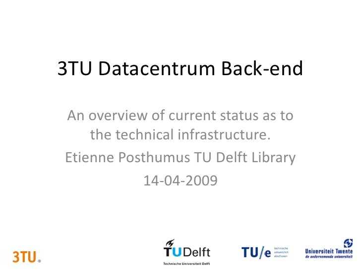 3TU Datacentrum Back-end  An overview of current status as to     the technical infrastructure. Etienne Posthumus TU Delft...