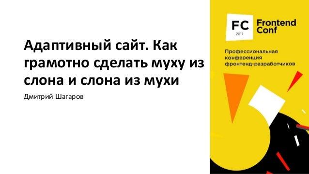 Адаптивный сайт. Как грамотно сделать муху из слона и слона из мухи Дмитрий Шагаров