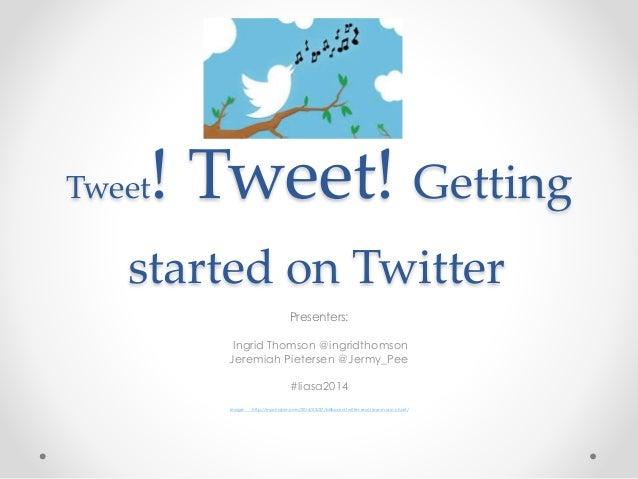 Tweet! Tweet! Getting started on Twitter Presenters: Ingrid Thomson @ingridthomson Jeremiah Pietersen @Jermy_Pee #liasa201...