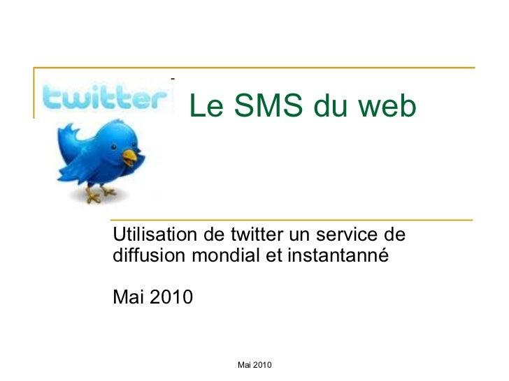 Le SMS du web Utilisation de twitter un service de diffusion mondial et instantanné Mai 2010 Mai 2010