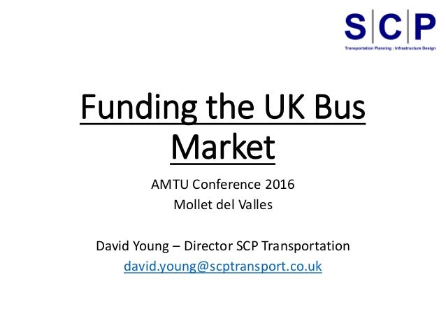 Funding the UK Bus Market AMTU Conference 2016 Mollet del Valles David Young – Director SCP Transportation david.young@scp...