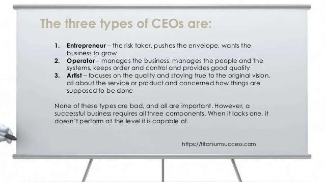 The three types of CEOs are: 1. Entrepreneur – the risk taker, pushes the envelope, wants the business to grow 2. Operator...