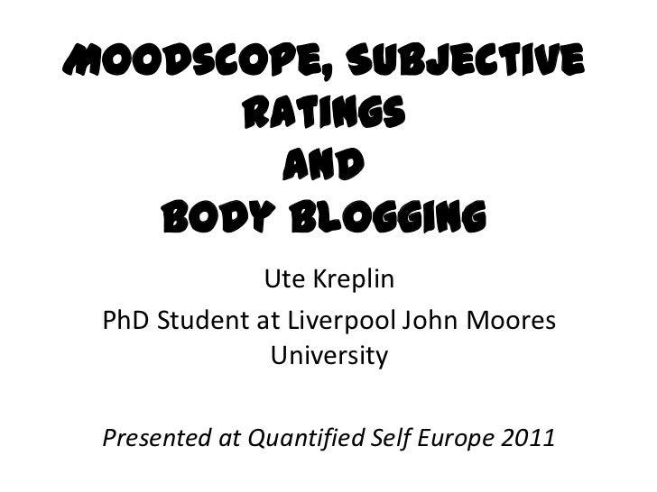 Moodscope, Subjective      Ratings        and   Body Blogging             Ute Kreplin PhD Student at Liverpool John Moores...