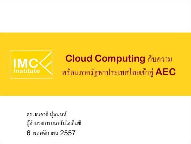Cloud Computing กับความ  พร้อมภาครัฐพาประเทศไทยเข้าสู่ AEC  ดร.ธนชาติ นุ่มนนท์  ผู้อำนวยการสถาบันไอเอ็มซี  6 พฤศจิกายน 255...