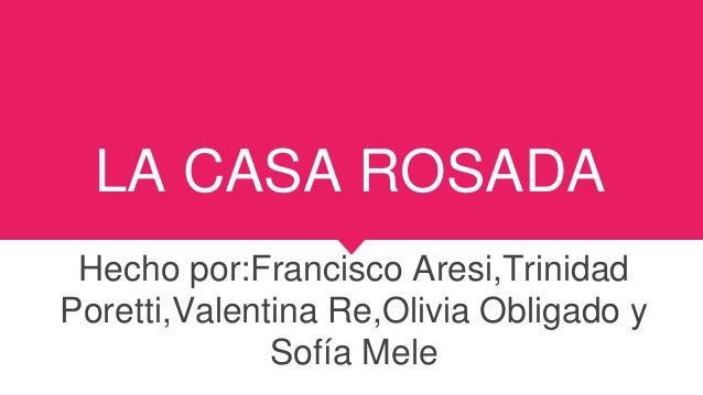 LA CASA ROSADA Hecho por:Francisco Aresi,Trinidad Poretti,Valentina Re,Olivia Obligado y Sofía Mele