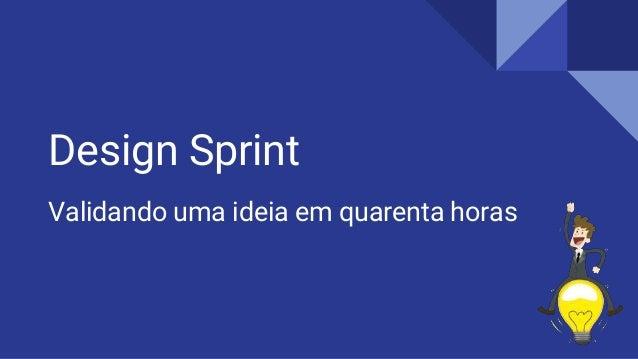 Design Sprint Validando uma ideia em quarenta horas