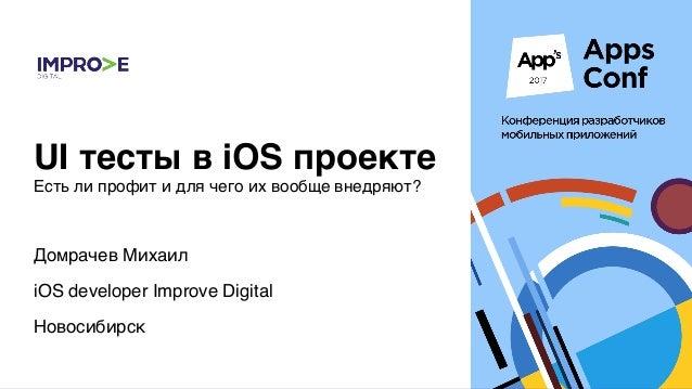 Домрачев Михаил iOS developer Improve Digital Новосибирск UI тесты в iOS проекте Есть ли профит и для чего их вообще внедр...