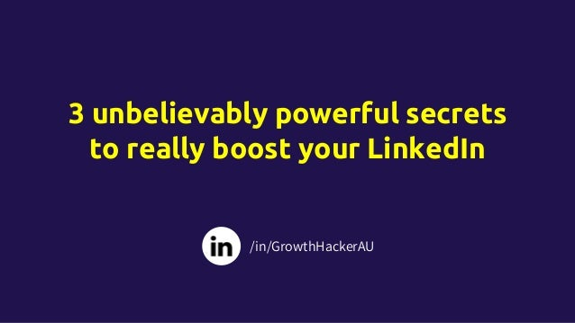 3 unbelievably powerful secrets to really boost your LinkedIn /in/GrowthHackerAU