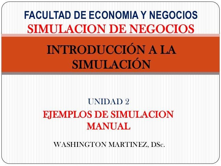 FACULTAD DE ECONOMIA Y NEGOCIOSSIMULACION DE NEGOCIOS    INTRODUCCIÓN A LA       SIMULACIÓN            UNIDAD 2   EJEMPLOS...