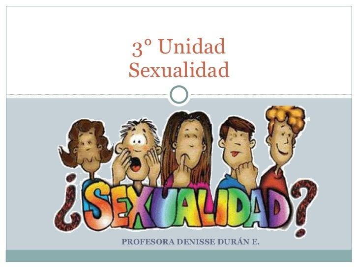 PROFESORA DENISSE DURÁN E.  3° Unidad Sexualidad