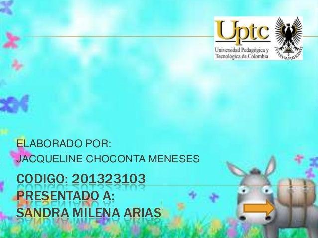 ELABORADO POR: JACQUELINE CHOCONTA MENESES  CODIGO: 201323103 PRESENTADO A: SANDRA MILENA ARIAS