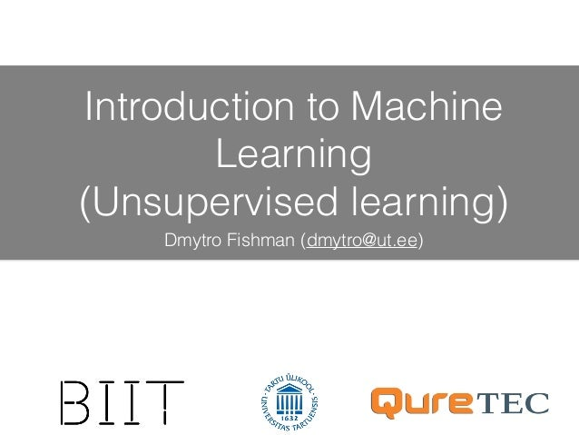 Introduction to Machine Learning (Unsupervised learning) Dmytro Fishman (dmytro@ut.ee)