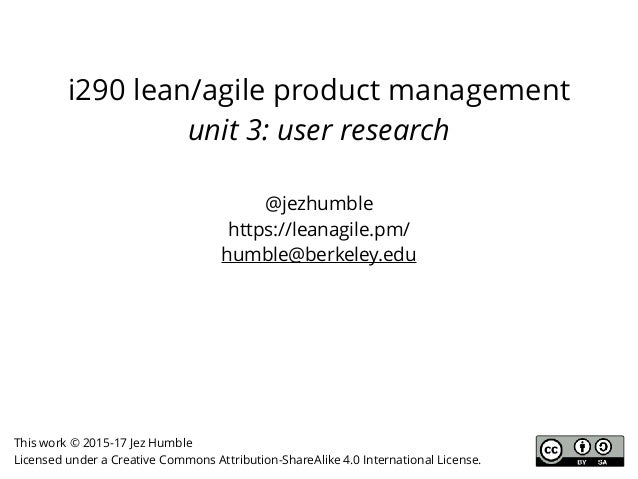 i290 lean/agile product management unit 3: user research @jezhumble https://leanagile.pm/ humble@berkeley.edu This work © ...