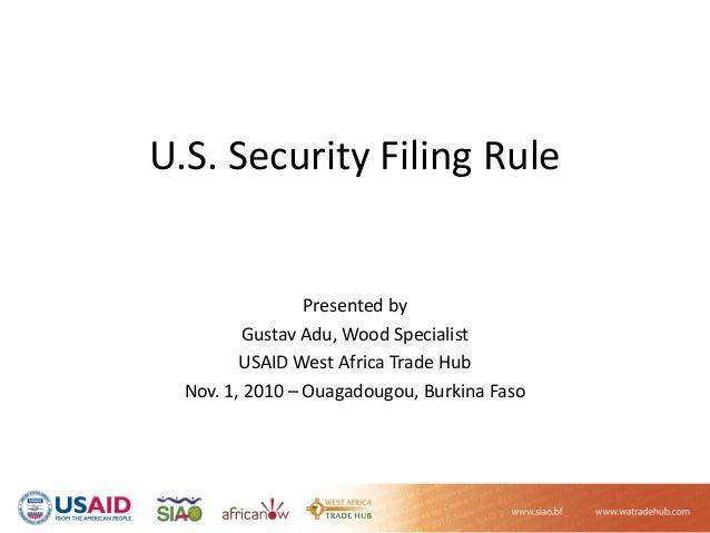 U.S.SecurityFilingRule Presentedby GustavAdu,WoodSpecialist USAIDWestAfricaTradeHub Nov.1,2010– Ouagadougou,...