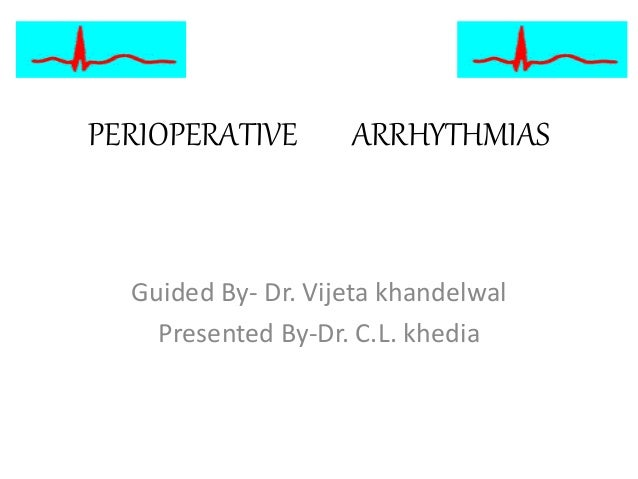 PERIOPERATIVE ARRHYTHMIAS Guided By- Dr. Vijeta khandelwal Presented By-Dr. C.L. khedia