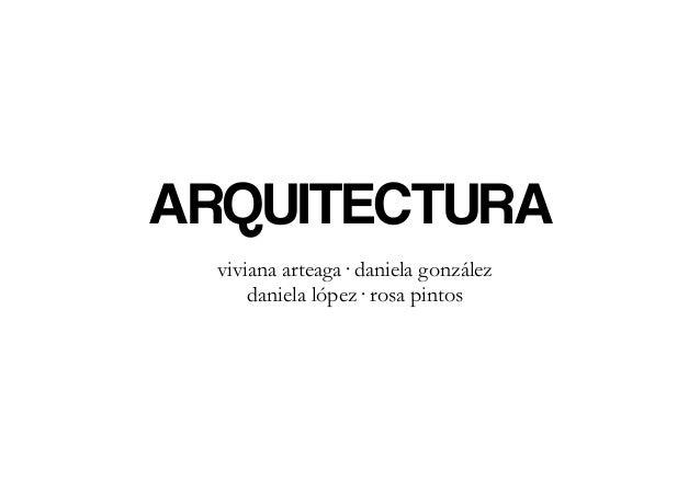 ARQUITECTURA  viviana arteaga· daniela gonzález      daniela lópez· rosa pintos
