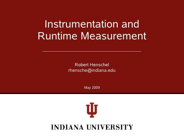 Instrumentation and Runtime Measurement          Robert Henschel      rhensche@indiana.edu              May 2009