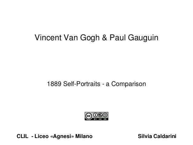 1889 Self-Portraits - a Comparison Vincent Van Gogh & Paul Gauguin CLIL - Liceo «Agnesi» Milano Silvia Caldarini