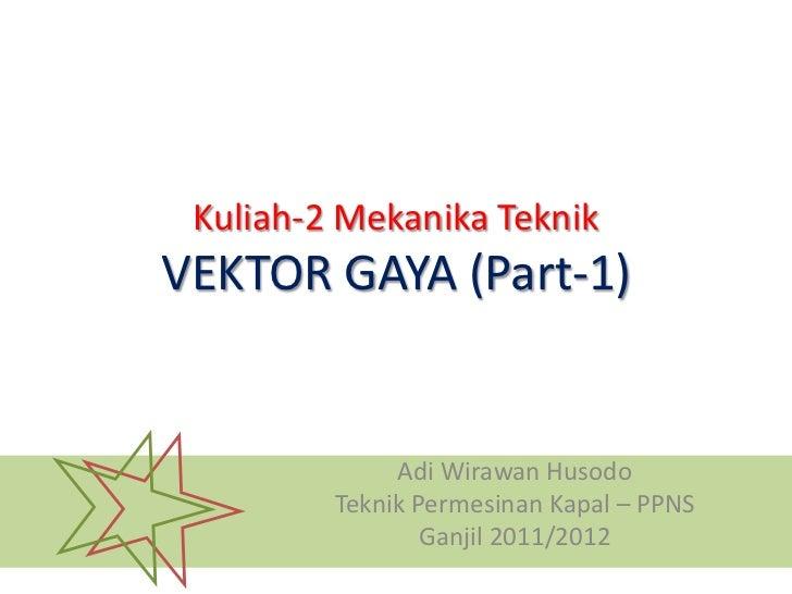 Kuliah-2 Mekanika TeknikVEKTOR GAYA (Part-1)              Adi Wirawan Husodo         Teknik Permesinan Kapal – PPNS       ...