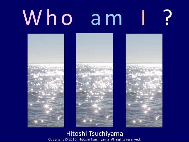Who am I Hitoshi Tsuchiyama Copyright © 2015, Hitoshi Tsuchiyama. All rights reserved. ?