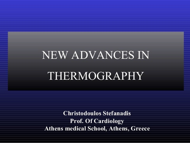 NEW ADVANCES IN THERMOGRAPHY Christodoulos Stefanadis Prof. Of Cardiology Athens medical School, Athens, Greece