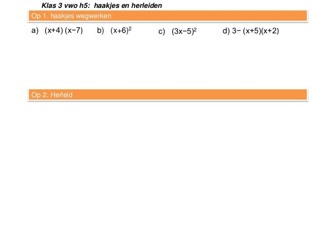 Klas 3 vwo h5: haakjes en herleiden Op 1. haakjes wegwerken  a) (x+4) (x−7)  Op 2. Herleid  b) (x+6)2  c) (3x−5)2  d) 3− (...