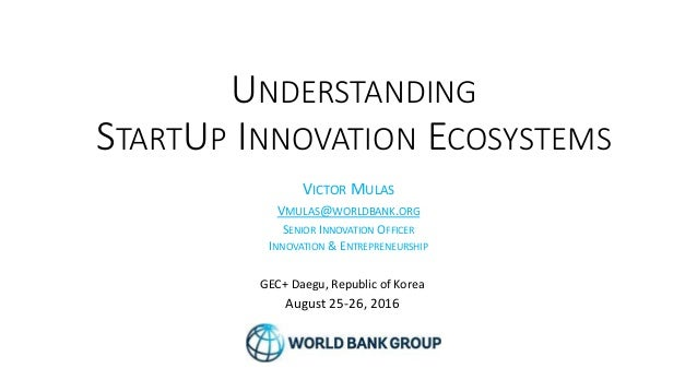 UNDERSTANDING STARTUP INNOVATION ECOSYSTEMS GEC+ Daegu, Republic of Korea August 25-26, 2016 VICTOR MULAS VMULAS@WORLDBANK...
