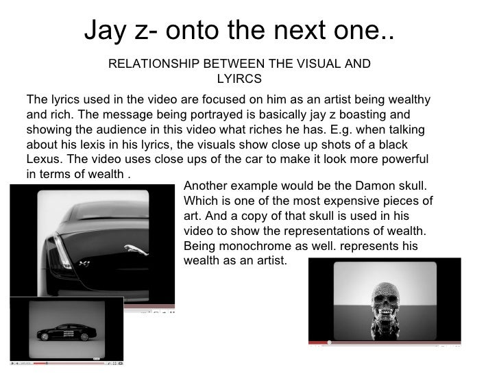 Jay z- onto the next one.. RELATIONSHIP BETWEEN THE VISUAL AND LYIRCS The lyrics used in the video are focused on him as a...