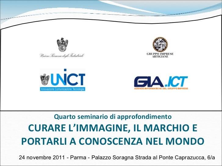 Quarto seminario di approfondimento CURARE L'IMMAGINE, IL MARCHIO E PORTARLI A CONOSCENZA NEL MONDO 24 novembre 2011 - Par...