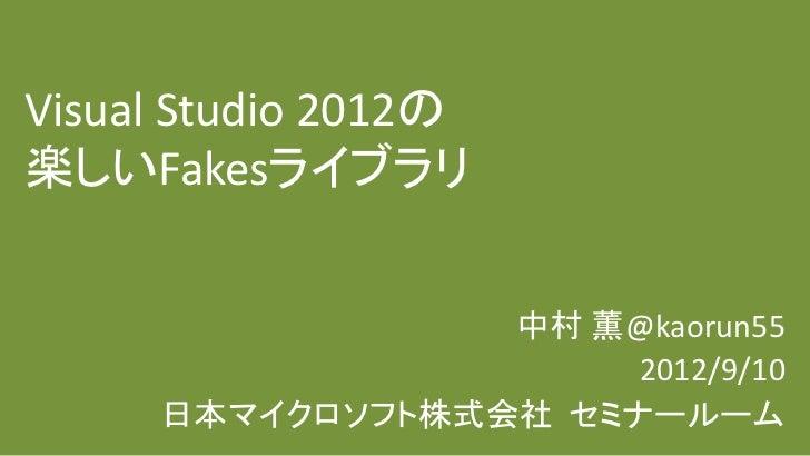 Visual Studio 2012の楽しいFakesライブラリ                 中村 薫@kaorun55                      2012/9/10     日本マイクロソフト株式会社 セミナールーム