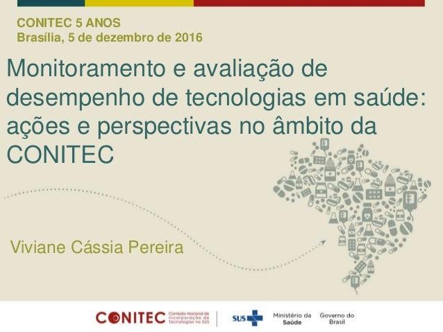 CONITEC 5 ANOS Brasília, 5 de dezembro de 2016 Monitoramento e avaliação de desempenho de tecnologias em saúde: ações e pe...