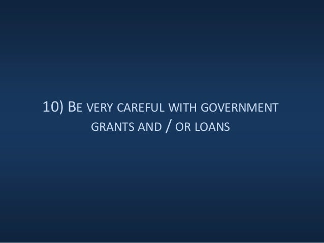 10) BE VERY CAREFUL WITH GOVERNMENT GRANTS AND / OR LOANS