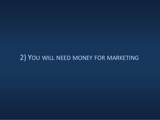 2) YOU WILL NEED MONEY FOR MARKETING