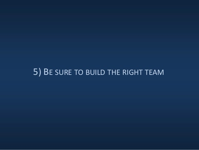 5) BE SURE TO BUILD THE RIGHT TEAM