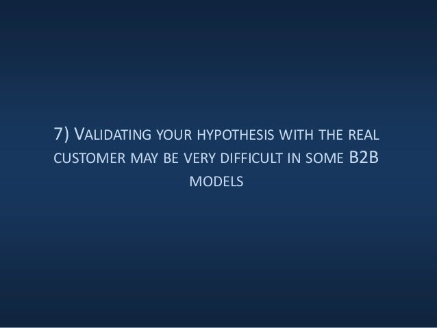 7) VALIDATING YOUR HYPOTHESIS WITH THE REAL CUSTOMER MAY BE VERY DIFFICULT IN SOME B2B MODELS